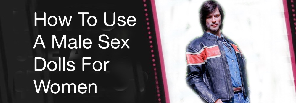 How To Use A Male Sex Dolls For Women - How to Use a Gay Sex Doll