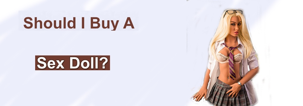 Should I Buy a Sex Doll - Reasons To Buy a Sex Doll - Why I Should Buy A Sex Doll