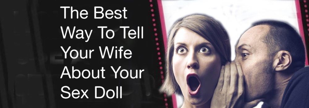 The Best Way To Tell Your Wife About Your Sex Doll