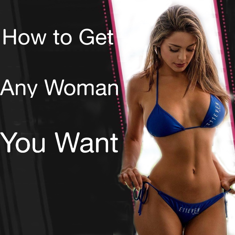 How to Get Any Woman You Want - Learn How To Attract Hot Girls